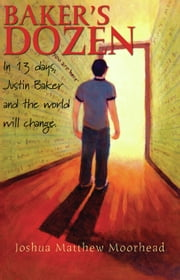 Baker's Dozen: In 13 Days, Justin Baker and the World Will Change ebook by Joshua Matthew Moorhead