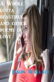 A whole Lotta Beautiful... and Other Poems of Love ebook by Jason Wallace