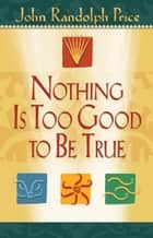 Nothing Is Too Good to Be True ebook by John Randolph Price