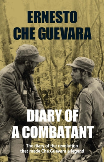 Diary of a Combatant - The Diary of the Revolution that Made Che Guevara a Legend ebook by Ernesto Che Guevara