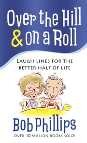 Over the Hill & on a Roll - Laugh Lines for the Better Half of Life ebook by Bob Phillips