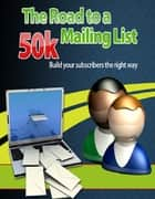 The Road to a 50k Mailing List - Build Your Subscribers the Right Way ebook by Sven Hyltén-Cavallius