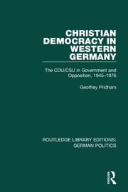 Christian Democracy in Western Germany (RLE: German Politics) - The CDU/CSU in Government and Opposition, 1945-1976 ebook by Geoffrey Pridham