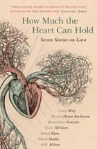 How Much the Heart Can Hold: the perfect alternative Valentine's gift - Seven Stories on Love ebook by Carys Bray, Rowan Hisayo Buchanan, Bernardine Evaristo,...