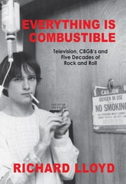 Everything Is Combustible - Television, CBGB's and Five Decades of Rock and Roll: The Memoirs of an Alchemical Guitarist eBook by Richard Lloyd
