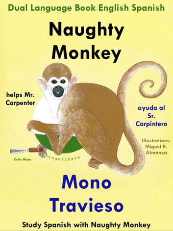 Dual Language English Spanish: Naughty Monkey Helps Mr. Carpenter - Mono Travieso Ayuda al Sr. Carpintero. Learn Spanish Collection ebook by Colin Hann