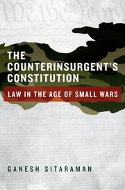 The Counterinsurgent's Constitution - Law in the Age of Small Wars ebook by Ganesh Sitaraman