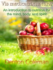 Vis Medicatrix Naturae: An Introduction To Nutrition For The Mind, Body, and Spirit ebook by Denton Coleman