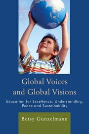 Global Voices and Global Visions - Education for Excellence, Understanding, Peace and Sustainability ebook by Betsy Gunzelmann