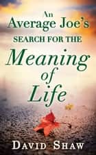 An Average Joe's Search For The Meaning Of Life ebook by David Shaw