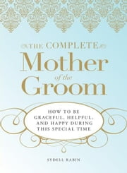 The Complete Mother of the Groom: How to be Graceful, Helpful and Happy During This Special Time ebook by Sydell Rabin