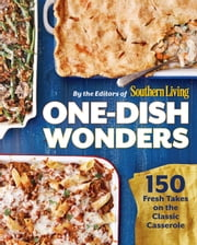 One-Dish Wonders - 150 Fresh Takes on the Classic Casserole ebook by The Editors of Southern Living Magazine