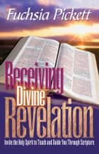 Receiving Divine Revelation - Invite the Holy Spirit to teach and guide you through scripture ebook by Fuchsia Pickett, ThD., D.D.