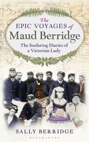 The Epic Voyages of Maud Berridge - The seafaring diaries of a Victorian lady ebook by Sally Berridge