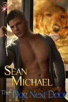 The Dog Next Door ebook by Sean Michael