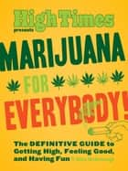 Marijuana for Everybody! - The DEFINITIVE GUIDE to Getting High, Feeling Good, and Having Fun ebook by Elise McDonough