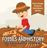 Fossils And History : Paleontology for Kids (First Grade Science Workbook Series) - Prehistoric Creatures Encyclopedia ebook by Baby Professor