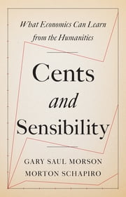 Cents and Sensibility - What Economics Can Learn from the Humanities ebook by Gary Saul Morson, Morton Schapiro