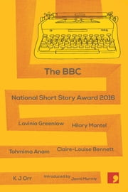 BBC National Short Story Award 2016 ebook by Jenni Murray,Lavinia Greenlaw,Hilary Mantel,Tahmima Anam,Claire-Louise Bennett,K. J. Orr