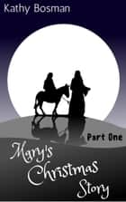 Mary's Christmas Story Part 1 ebook by Kathy Bosman