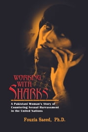 Working with Sharks: A Pakistani Woman's Story of Countering Sexual Harassment in the United Nations - From Personal Grievance to Public Law ebook by Fouzia Saeed, Ph.D.