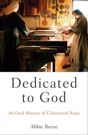 Dedicated to God - An Oral History of Cloistered Nuns ebook by Abbie Reese