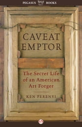 Caveat Emptor: The Secret Life of an American Art Forger - The Secret Life of an American Art Forger ebook by Ken Perenyi