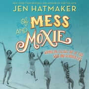 Of Mess and Moxie - Wrangling Delight Out of This Wild and Glorious Life audiobook by Jen Hatmaker