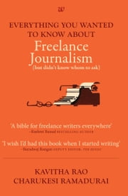 EVERYTHING YOU WANTED TO KNOW ABOUT FREELANCE JOURNALISM ebook by KAVITHA RAO AND CHARUKESI RAMADURAI