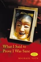 What I Said to Prove I Was Sane ebook by Michael Yots