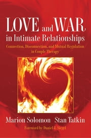 Love and War in Intimate Relationships: Connection, Disconnection, and Mutual Regulation in Couple Therapy (Norton Series on Interpersonal Neurobiology) ebook by Stan Tatkin,Marion Solomon, Ph.D.