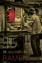 The Untold History of Ramen - How Political Crisis in Japan Spawned a Global Food Craze ebook by George Solt