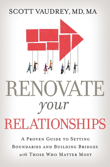 Renovate Your Relationships - A Proven Guide to Setting Boundaries and Building Bridges with Those Who Matter Most ebook by Scott Vaudrey, MD
