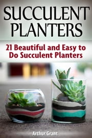 Succulent Planters: 21 Beautiful and Easy to Do Succulent Planters eBook by Arthur Grant