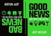 The Good News About What's Bad for You . . . The Bad News About What's Good for You ebook by Jeff Wilser