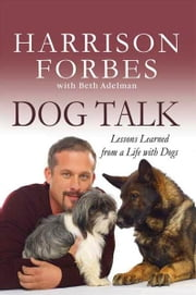 Dog Talk - Lessons Learned from a Life with Dogs ebook by Harrison Forbes,Beth Adelman