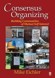Consensus Organizing - Building Communities of Mutual Self Interest ebook by Michael (Mike) P. Eichler