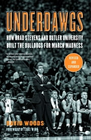 Underdawgs - How Brad Stevens and the Butler Bulldogs Marched Their Way to the Brink of College Basketball's National Championship ebook by David Woods,Dick Vitale