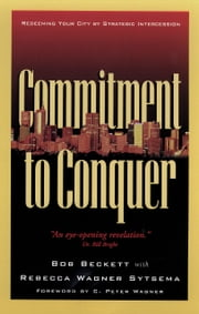 Commitment to Conquer - Redeeming Your City by Strategic Intercession ebook by Bob Beckett, Rebecca Wagner Sytsema