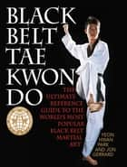 Black Belt Tae Kwon Do - The Ultimate Reference Guide to the World's Most Popular Black Belt Martial Art ebook by Yeon Hwan Park, Jon Gerrard