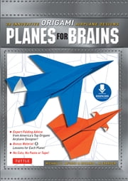Planes for Brains - 28 Innovative Origami Airplane Designs [Downloadable Material Included] ebook by Michael G. LaFosse, Richard L. Alexander