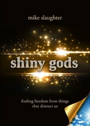 shiny gods - finding freedom from things that distract us ebook by Mike Slaughter