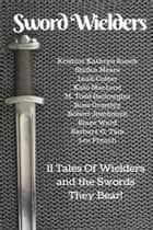 Sword Wielders - 11 Tales Of Wielders And The Swords They Bear ebook by Kristine Kathryn Rusch, Stefon Mears, Leah Cutter,...
