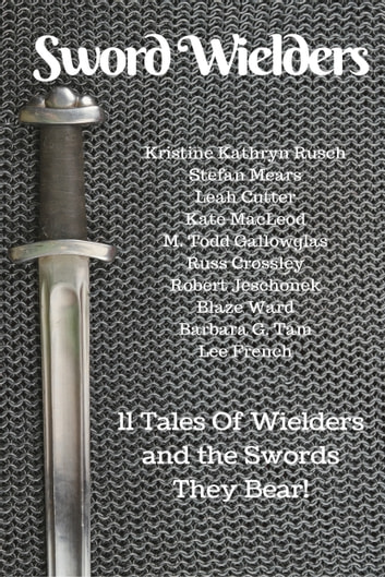 Sword Wielders - 11 Tales Of Wielders And The Swords They Bear ebook by Kristine Kathryn Rusch,Stefon Mears,Leah Cutter,Kate MacLeod,M. Todd Gallowglas,Russ Crossley,Robert Jeschonek,Blaze Ward,Barbara G.Tarn,M. L. Buchman,Lee French