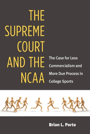 The Supreme Court and the NCAA - The Case for Less Commercialism and More Due Process in College Sports ebook by Brian Porto
