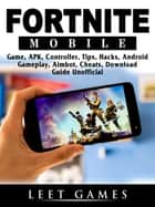 Fortnite Mobile Game, APK, Controller, Tips, Hacks, Android, Gameplay, Aimbot, Cheats, Download Guide Unofficial - Beat your Opponents & the Game! ebook by Leet Games