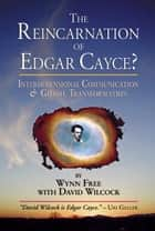 The Reincarnation of Edgar Cayce? - Interdimensional Communication and Global Transformation ebook by Wynn Free, David Wilcock