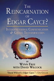 The Reincarnation of Edgar Cayce? - Interdimensional Communication and Global Transformation ebook by Wynn Free,David Wilcock