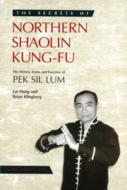 The Secrets of Northern Shaolin Kung-Fu - The History, Form, and Function of PEK SIL LUM ebook by Sifu Lai  Hung,Brian Klingborg