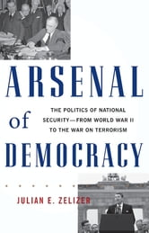 Arsenal of Democracy - The Politics of National Security--From World War II to the War on Terrorism ebook by Julian E. Zelizer
